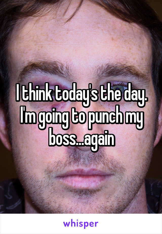 I think today's the day. I'm going to punch my boss...again