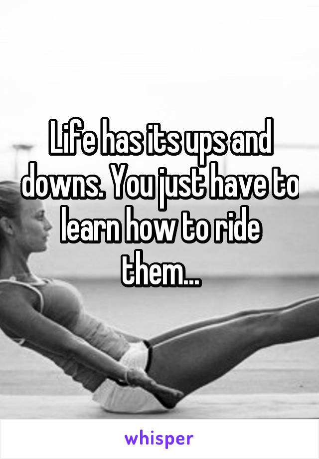 Life has its ups and downs. You just have to learn how to ride them...