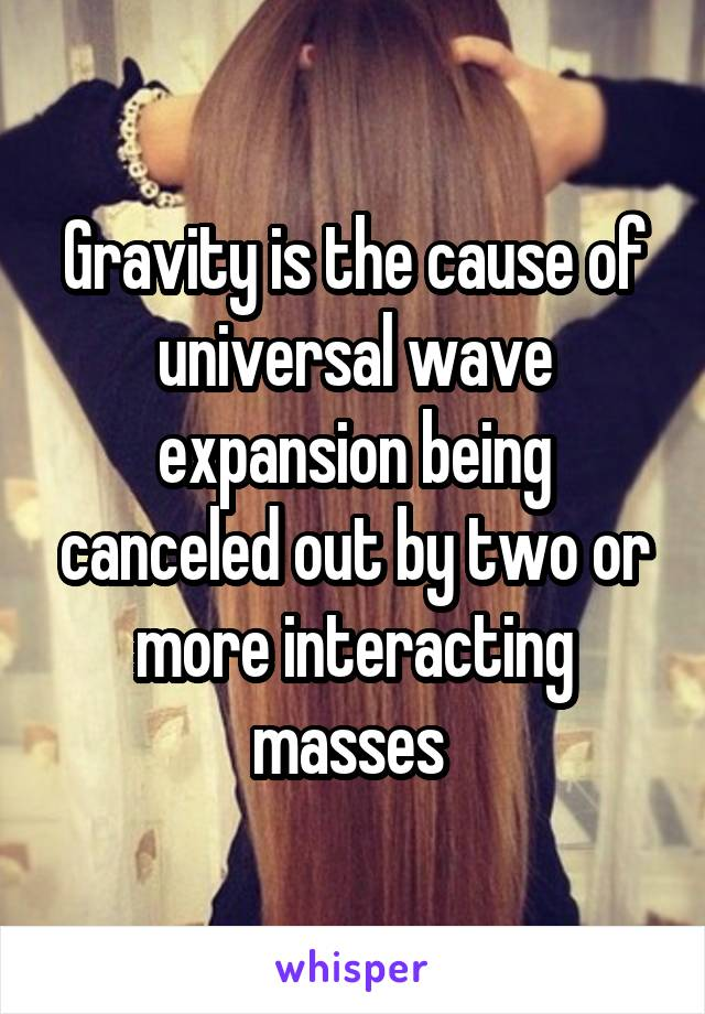 Gravity is the cause of universal wave expansion being canceled out by two or more interacting masses