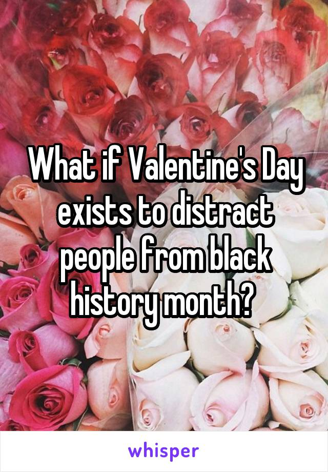 What if Valentine's Day exists to distract people from black history month?