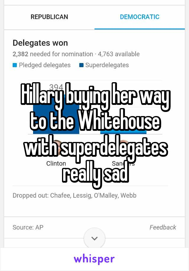 Hillary buying her way to the Whitehouse with superdelegates really sad