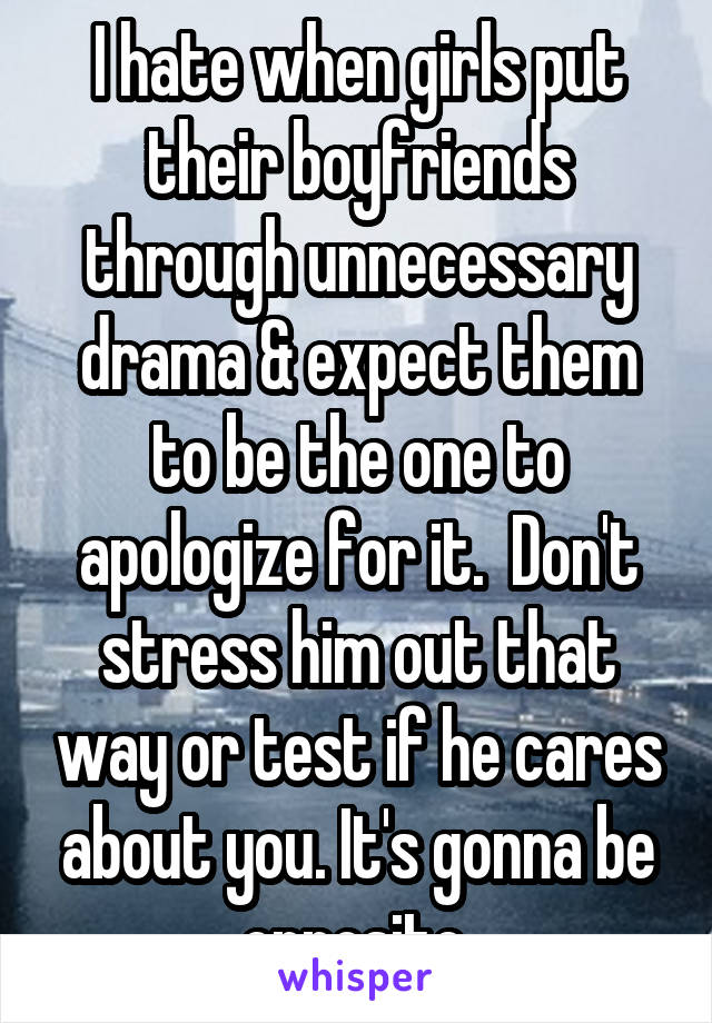I hate when girls put their boyfriends through unnecessary drama & expect them to be the one to apologize for it.  Don't stress him out that way or test if he cares about you. It's gonna be opposite.