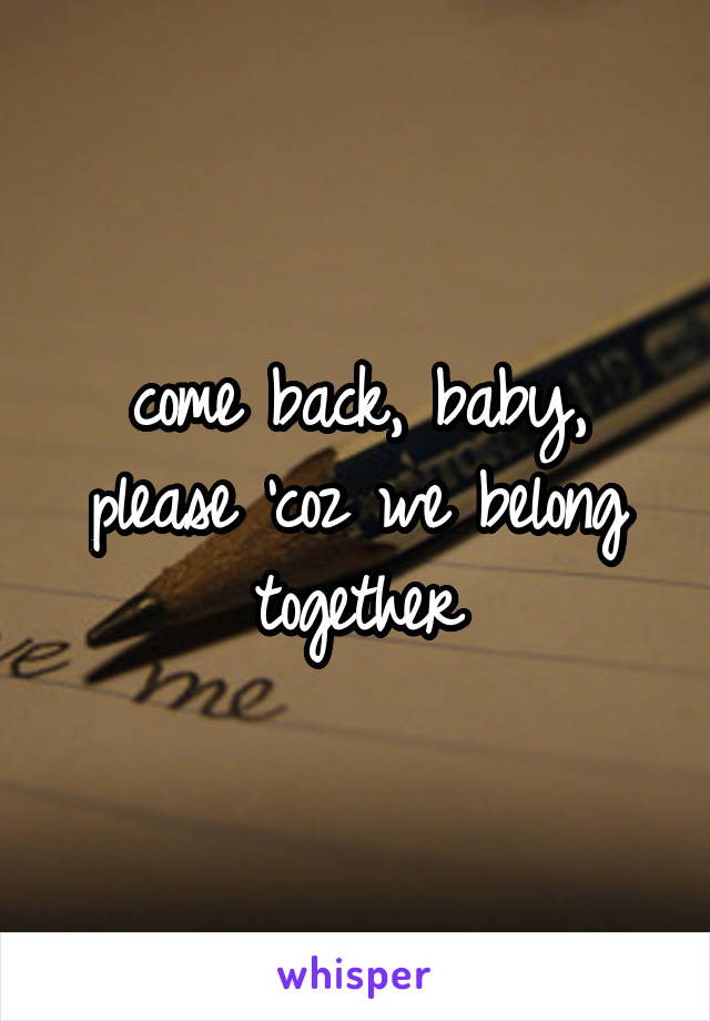come back, baby, please 'coz we belong together