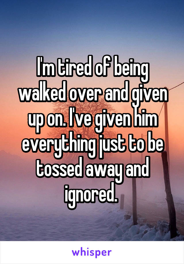 I'm tired of being walked over and given up on. I've given him everything just to be tossed away and ignored.