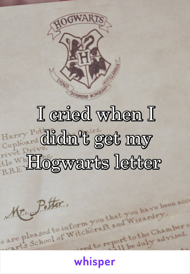 I cried when I didn't get my Hogwarts letter