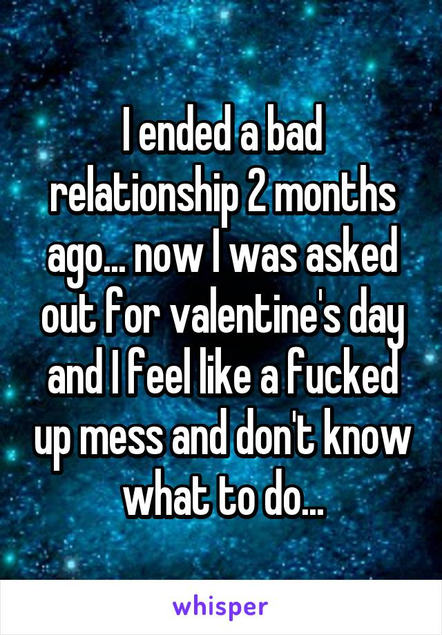 I ended a bad relationship 2 months ago... now I was asked out for valentine's day and I feel like a fucked up mess and don't know what to do...