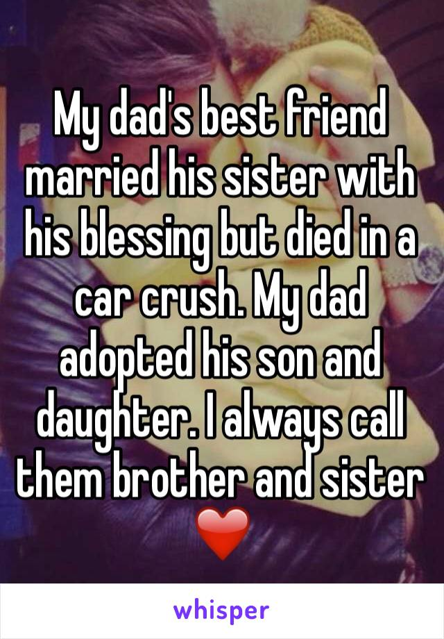 My dad's best friend married his sister with his blessing but died in a car crush. My dad adopted his son and daughter. I always call them brother and sister  ❤️