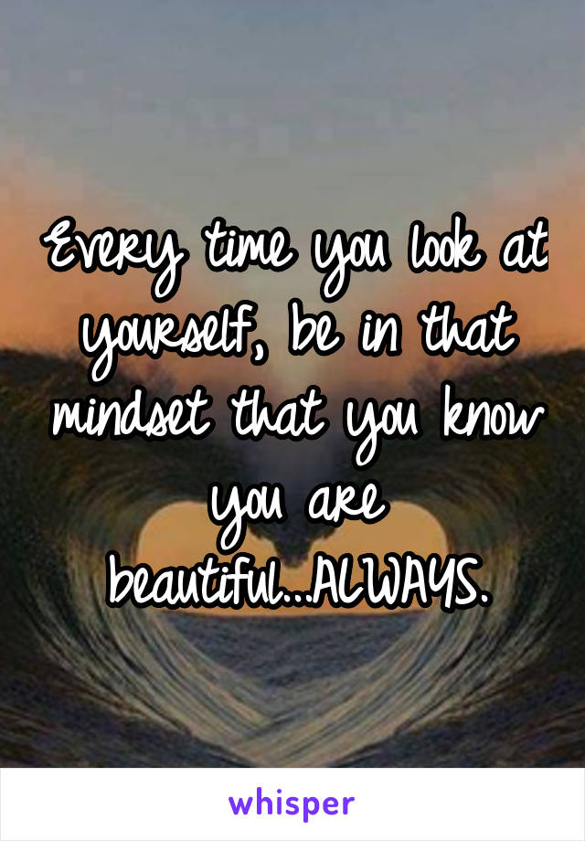 Every time you look at yourself, be in that mindset that you know you are beautiful...ALWAYS.