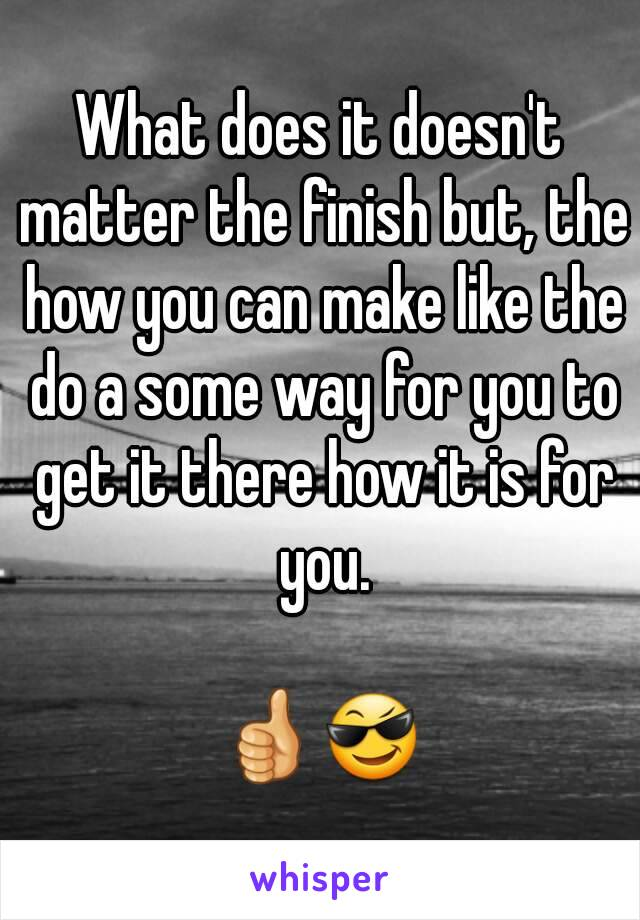 What does it doesn't matter the finish but, the how you can make like the do a some way for you to get it there how it is for you.  👍😎
