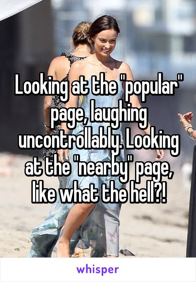 """Looking at the """"popular"""" page, laughing uncontrollably. Looking at the """"nearby"""" page, like what the hell?!"""