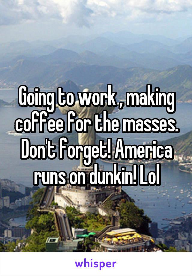Going to work , making coffee for the masses. Don't forget! America runs on dunkin! Lol