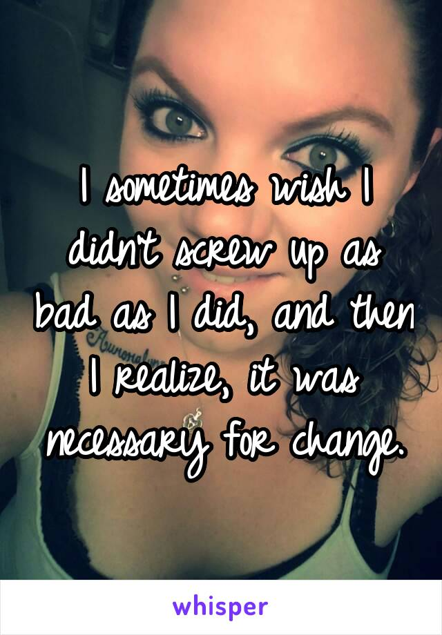 I sometimes wish I didn't screw up as bad as I did, and then I realize, it was necessary for change.