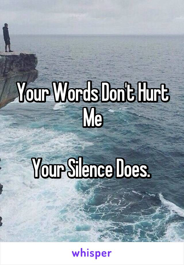Your Words Don't Hurt Me  Your Silence Does.