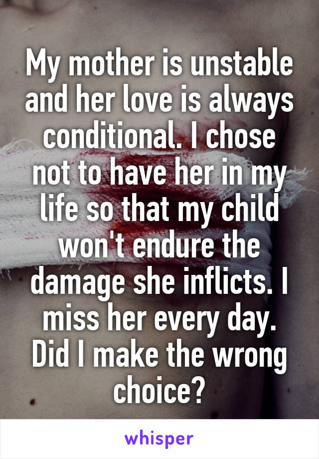 My mother is unstable and her love is always conditional. I chose not to have her in my life so that my child won't endure the damage she inflicts. I miss her every day. Did I make the wrong choice?