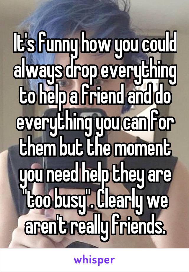 "It's funny how you could always drop everything to help a friend and do everything you can for them but the moment you need help they are ""too busy"". Clearly we aren't really friends."