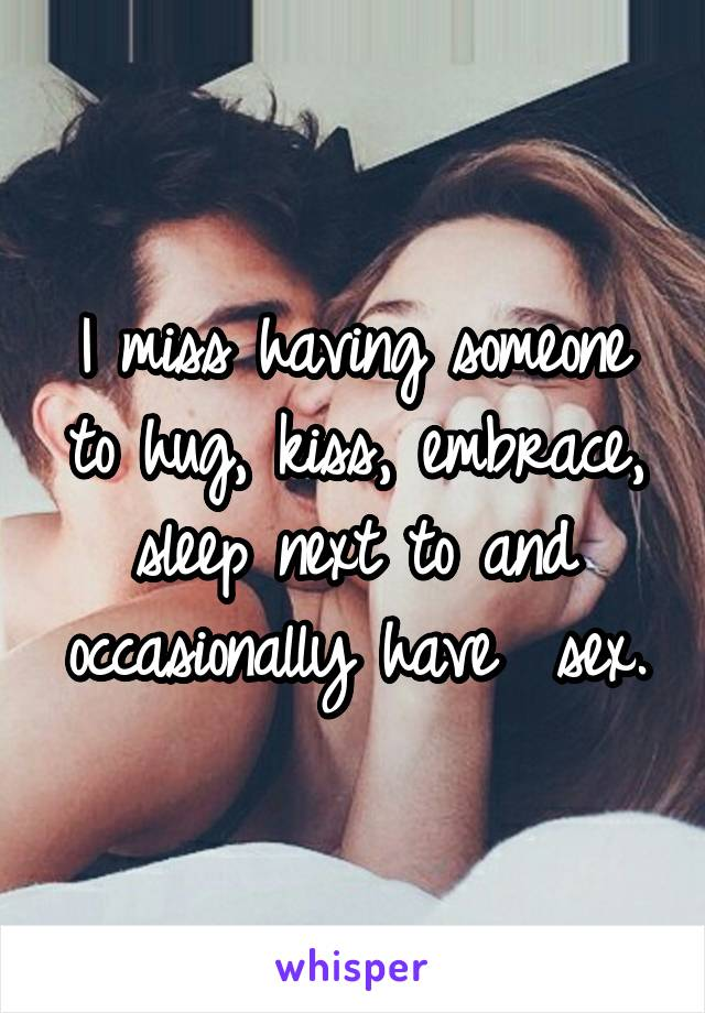 I miss having someone to hug, kiss, embrace, sleep next to and occasionally have  sex.