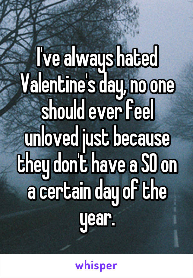 I've always hated Valentine's day, no one should ever feel unloved just because they don't have a SO on a certain day of the year.