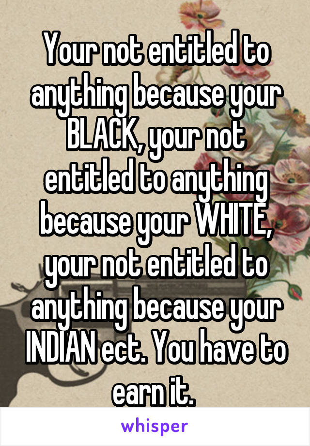 Your not entitled to anything because your BLACK, your not entitled to anything because your WHITE, your not entitled to anything because your INDIAN ect. You have to earn it.