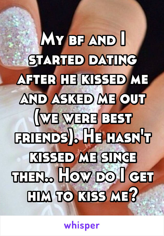 My bf and I started dating after he kissed me and asked me out (we were best friends). He hasn't kissed me since then.. How do I get him to kiss me?