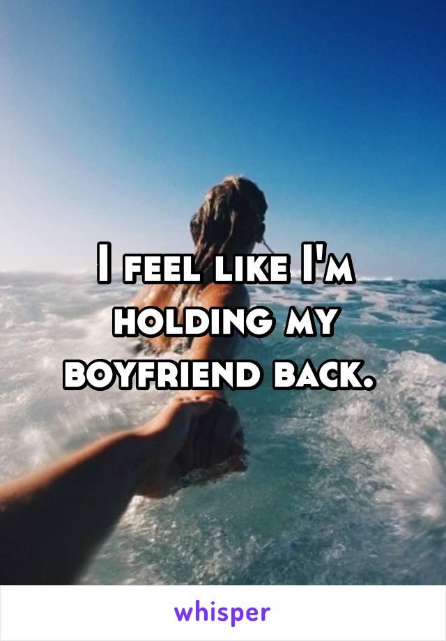 I feel like I'm holding my boyfriend back.