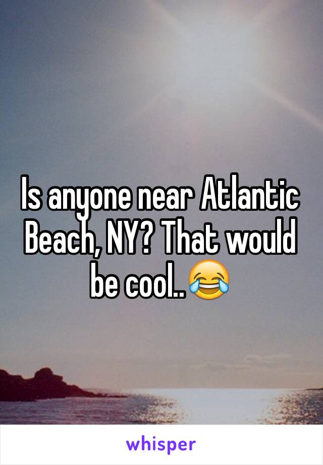 Is anyone near Atlantic Beach, NY? That would be cool..😂