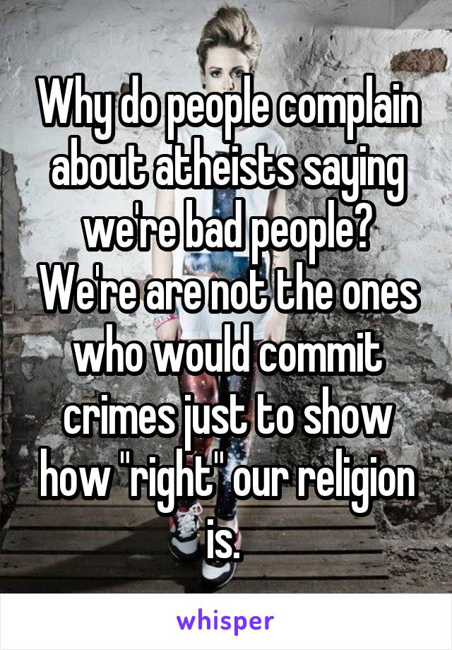 "Why do people complain about atheists saying we're bad people? We're are not the ones who would commit crimes just to show how ""right"" our religion is."
