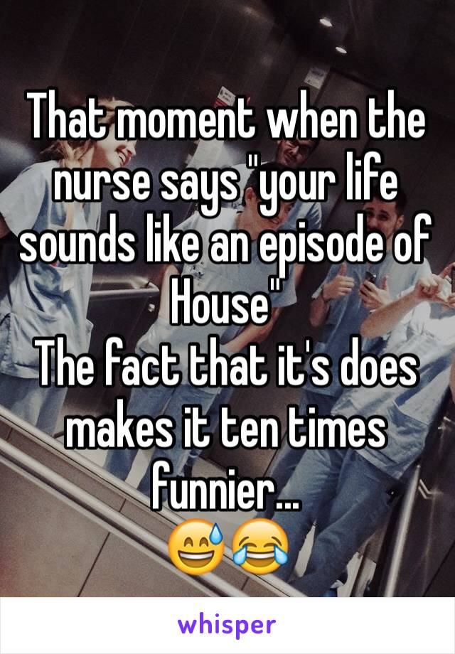 """That moment when the nurse says """"your life sounds like an episode of House"""" The fact that it's does makes it ten times funnier...  😅😂"""