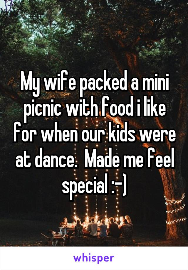 My wife packed a mini picnic with food i like for when our kids were at dance.  Made me feel special :-)