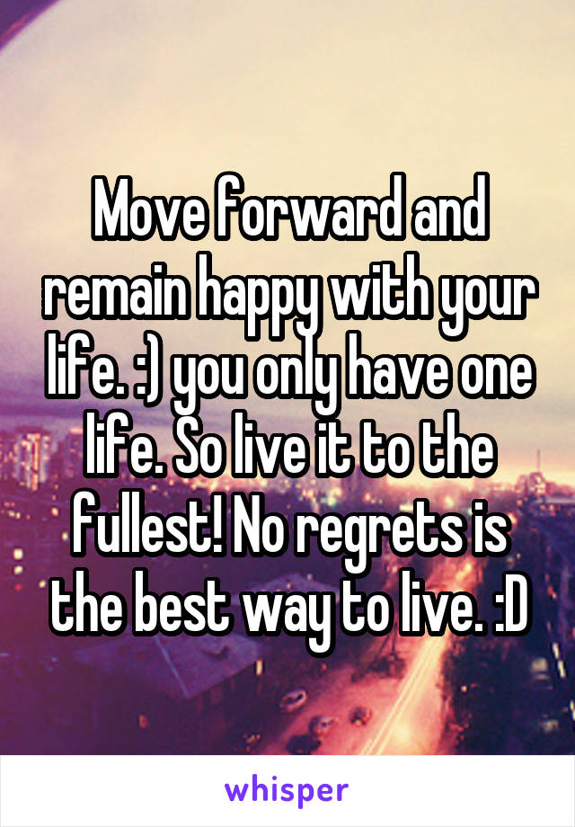 Move forward and remain happy with your life. :) you only have one life. So live it to the fullest! No regrets is the best way to live. :D