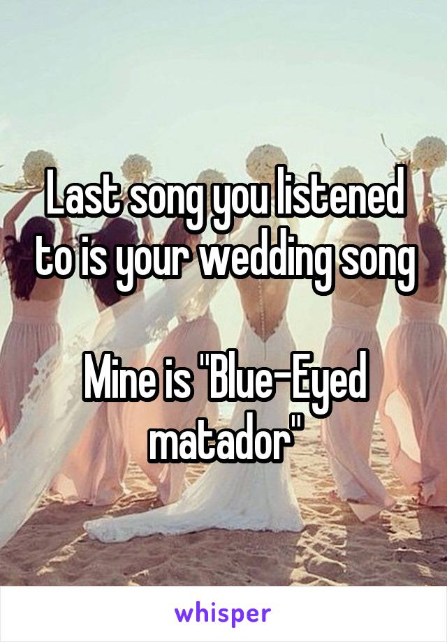 "Last song you listened to is your wedding song  Mine is ""Blue-Eyed matador"""