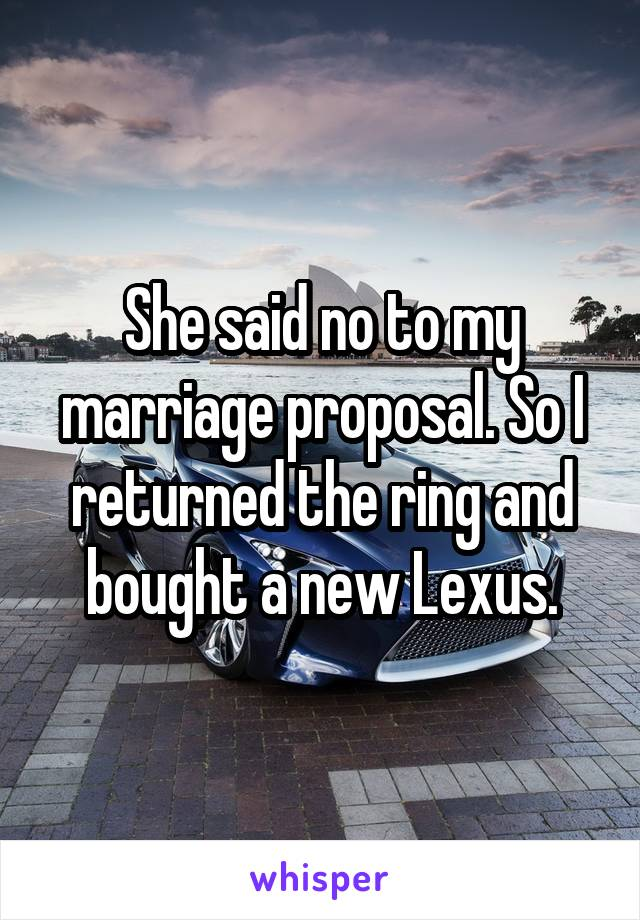 She said no to my marriage proposal. So I returned the ring and bought a new Lexus.