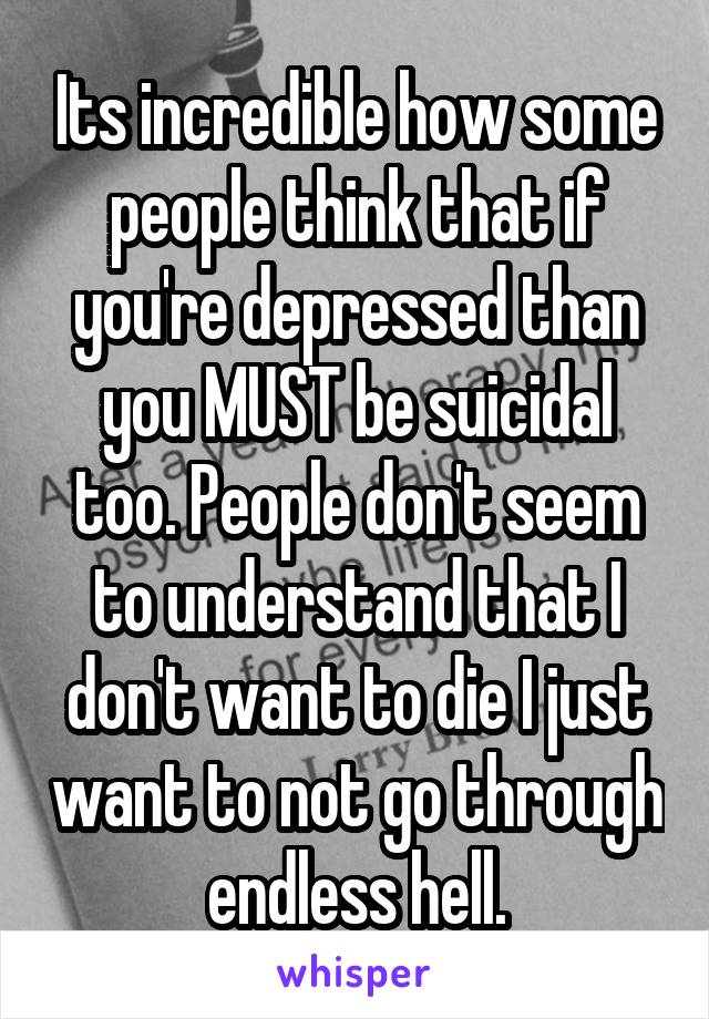Its incredible how some people think that if you're depressed than you MUST be suicidal too. People don't seem to understand that I don't want to die I just want to not go through endless hell.