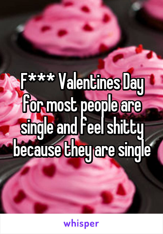 F*** Valentines Day for most people are single and feel shitty because they are single