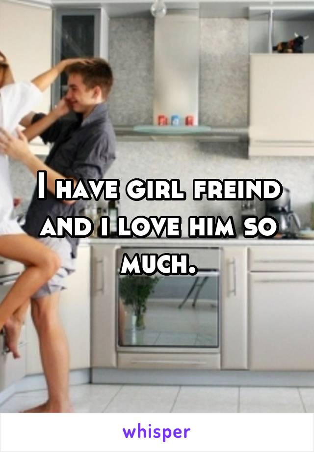 I have girl freind and i love him so much.