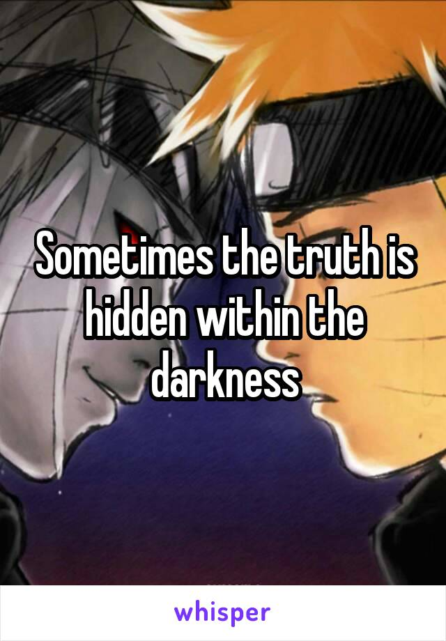 Sometimes the truth is hidden within the darkness