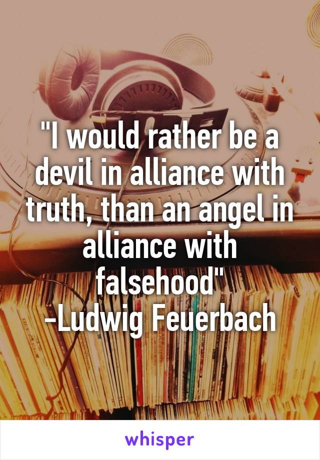 """""""I would rather be a devil in alliance with truth, than an angel in alliance with falsehood"""" -Ludwig Feuerbach"""