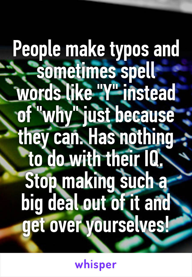 "People make typos and sometimes spell words like ""Y"" instead of ""why"" just because they can. Has nothing to do with their IQ. Stop making such a big deal out of it and get over yourselves!"