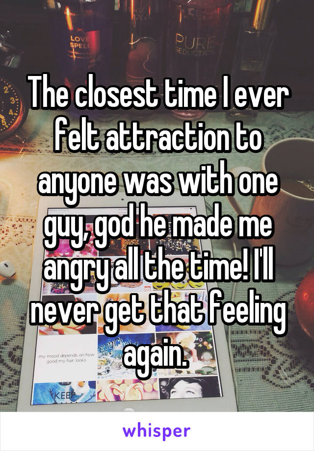 The closest time I ever felt attraction to anyone was with one guy, god he made me angry all the time! I'll never get that feeling again.