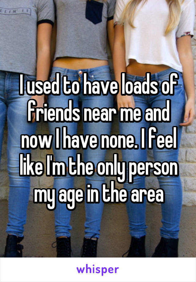 I used to have loads of friends near me and now I have none. I feel like I'm the only person my age in the area