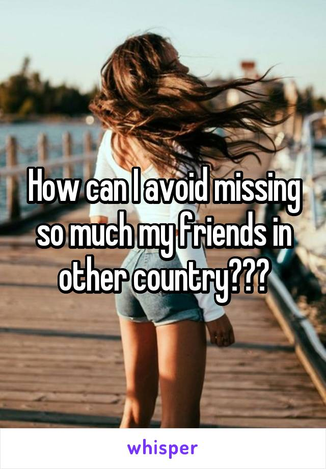 How can I avoid missing so much my friends in other country???