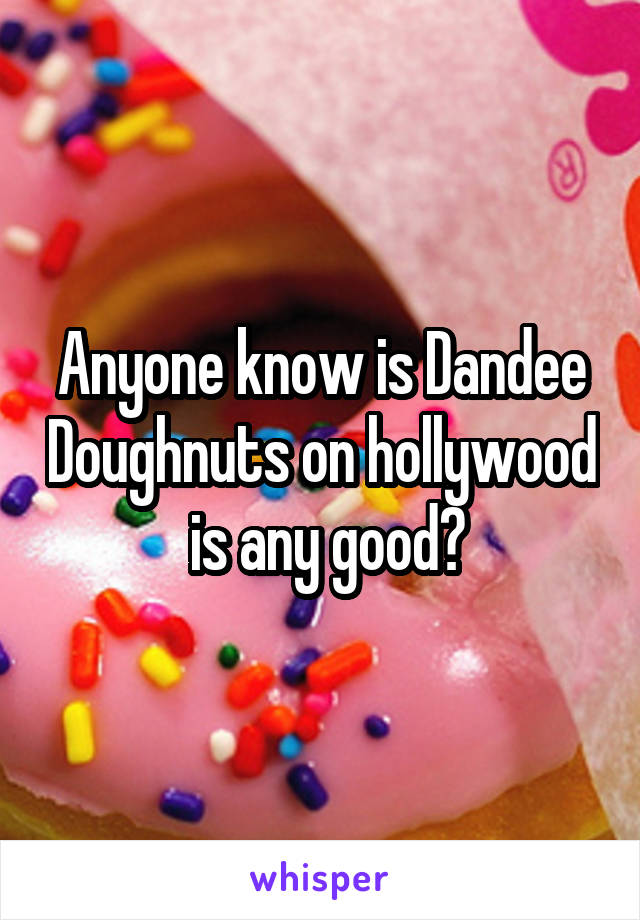 Anyone know is Dandee Doughnuts on hollywood  is any good?
