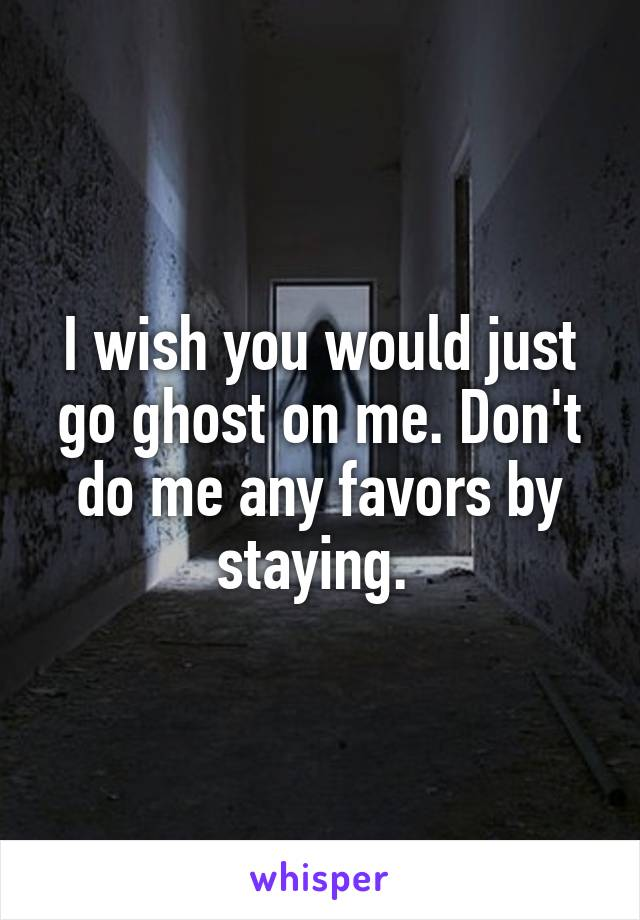 I wish you would just go ghost on me. Don't do me any favors by staying.