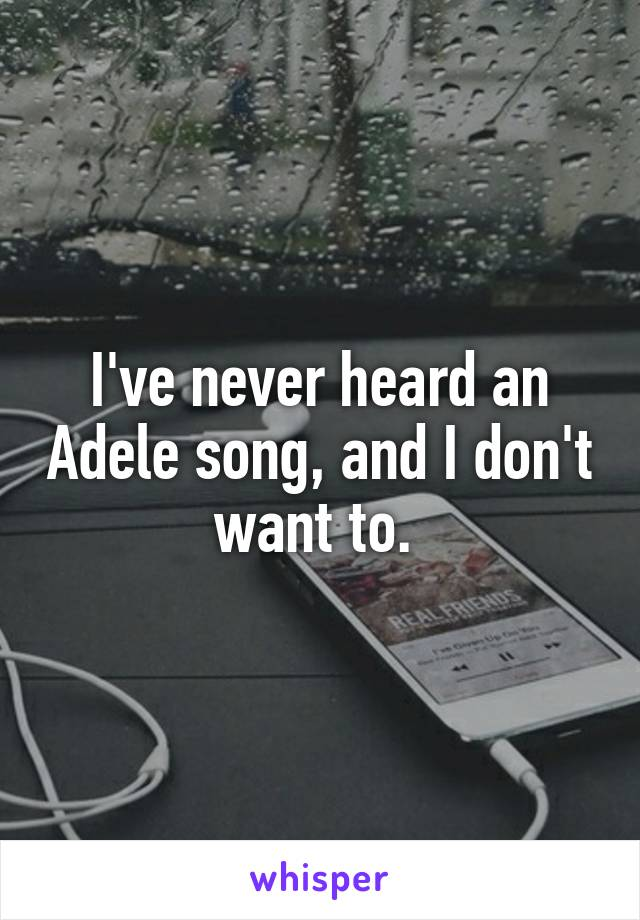 I've never heard an Adele song, and I don't want to.