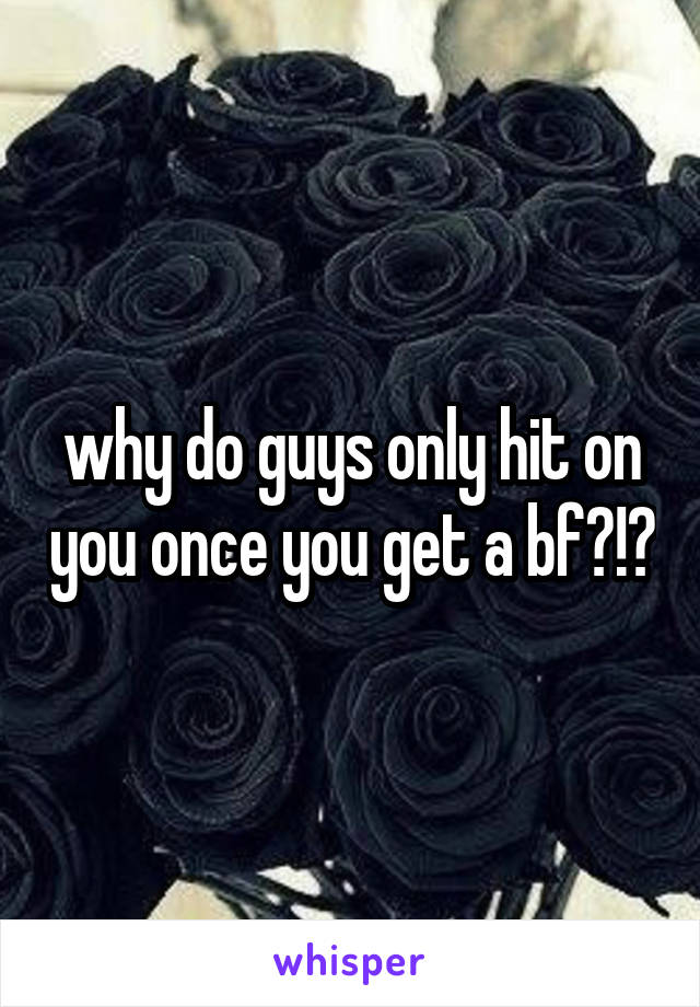 why do guys only hit on you once you get a bf?!?
