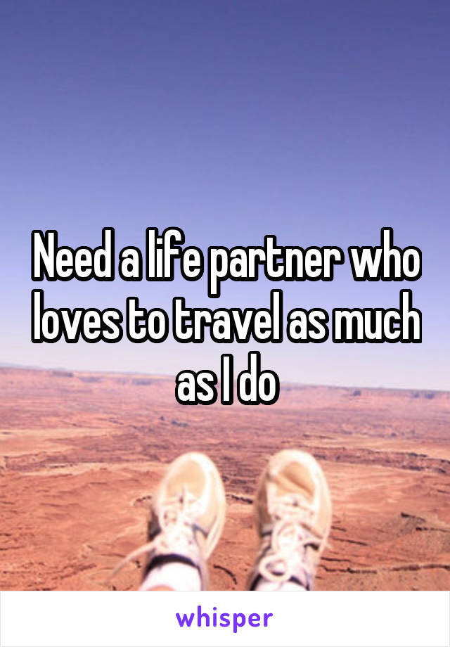 Need a life partner who loves to travel as much as I do