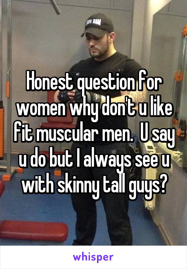Honest question for women why don't u like fit muscular men.  U say u do but I always see u with skinny tall guys?