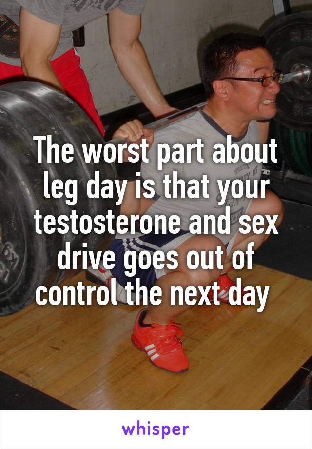 The worst part about leg day is that your testosterone and sex drive goes out of control the next day