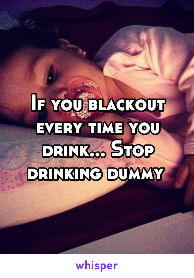 If you blackout every time you drink... Stop drinking dummy