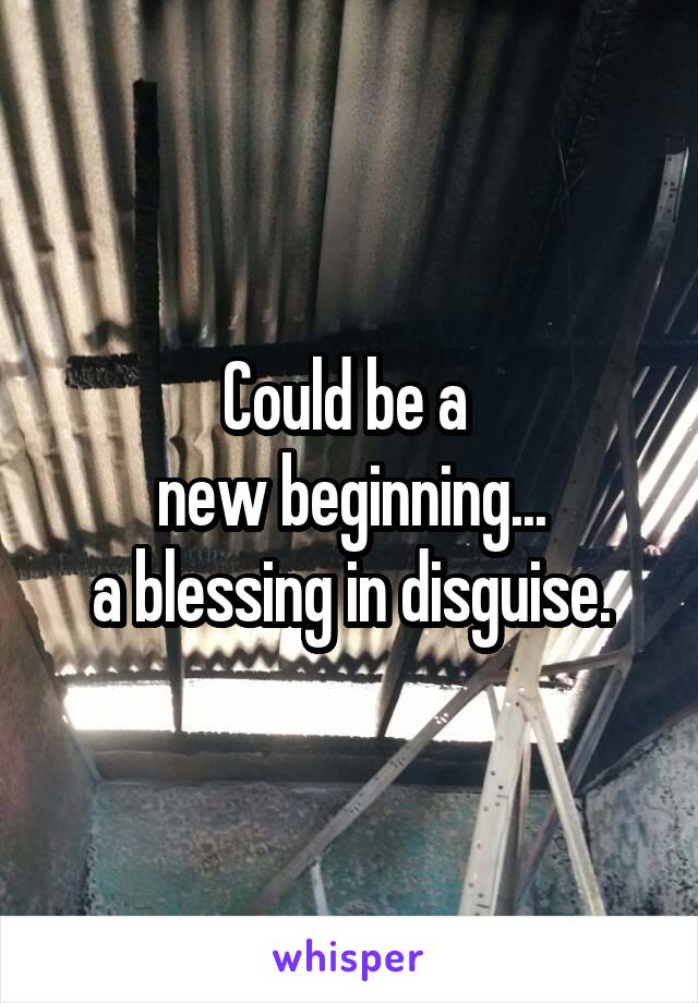 Could be a  new beginning... a blessing in disguise.