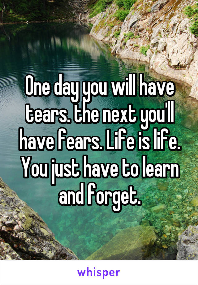 One day you will have tears. the next you'll have fears. Life is life. You just have to learn and forget.